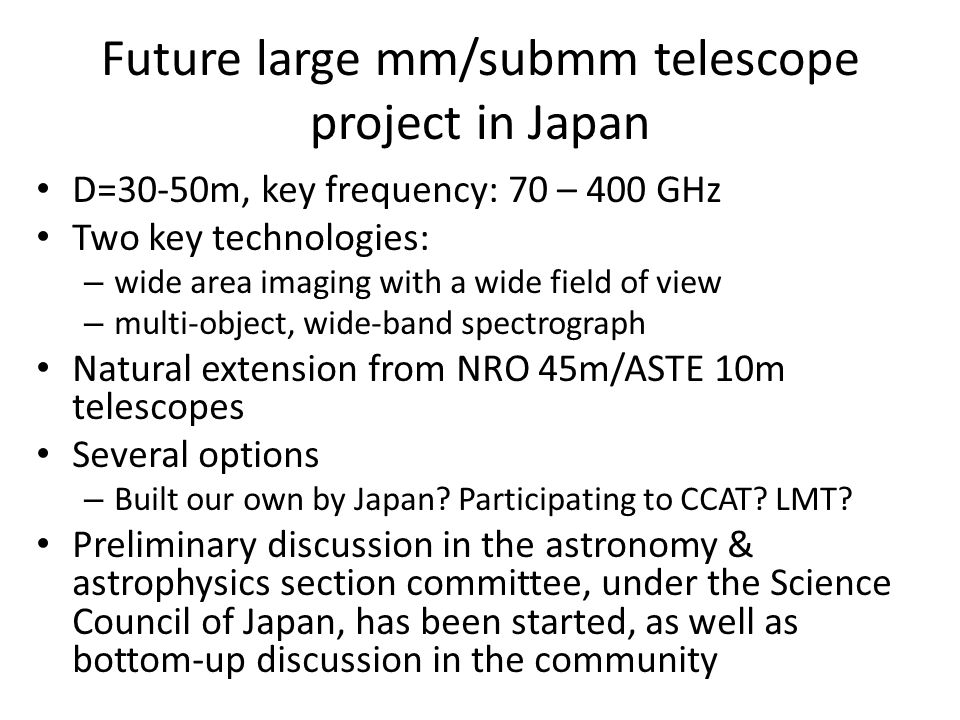 Future large mm/submm telescope project in Japan D=30-50m, key frequency: 70 – 400 GHz Two key technologies: – wide area imaging with a wide field of view – multi-object, wide-band spectrograph Natural extension from NRO 45m/ASTE 10m telescopes Several options – Built our own by Japan.