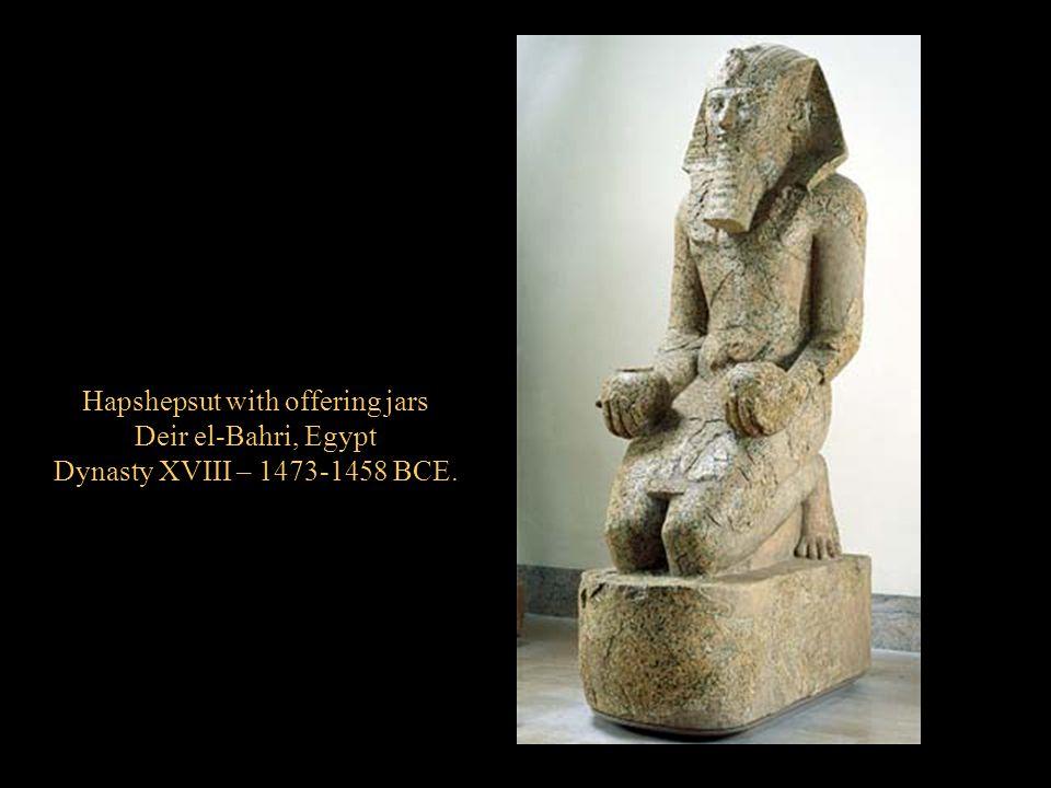 Hapshepsut with offering jars Deir el-Bahri, Egypt Dynasty XVIII – 1473-1458 BCE.