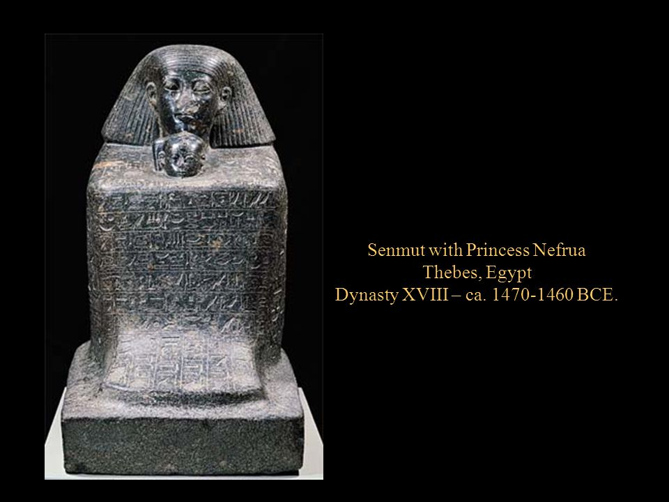 Senmut with Princess Nefrua Thebes, Egypt Dynasty XVIII – ca. 1470-1460 BCE.