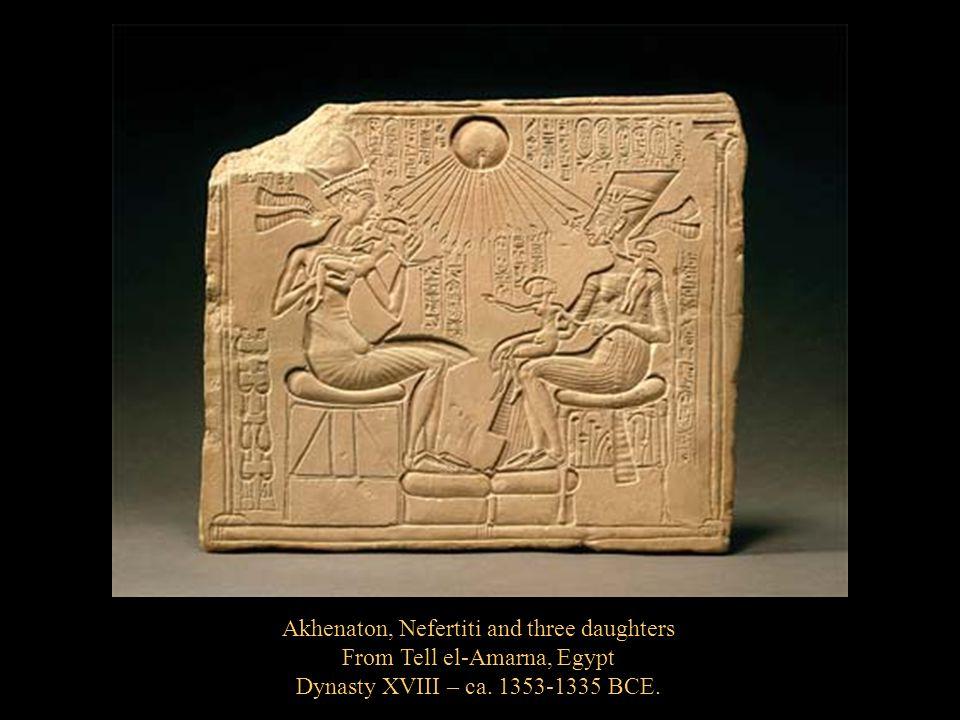 Akhenaton, Nefertiti and three daughters From Tell el-Amarna, Egypt Dynasty XVIII – ca. 1353-1335 BCE.