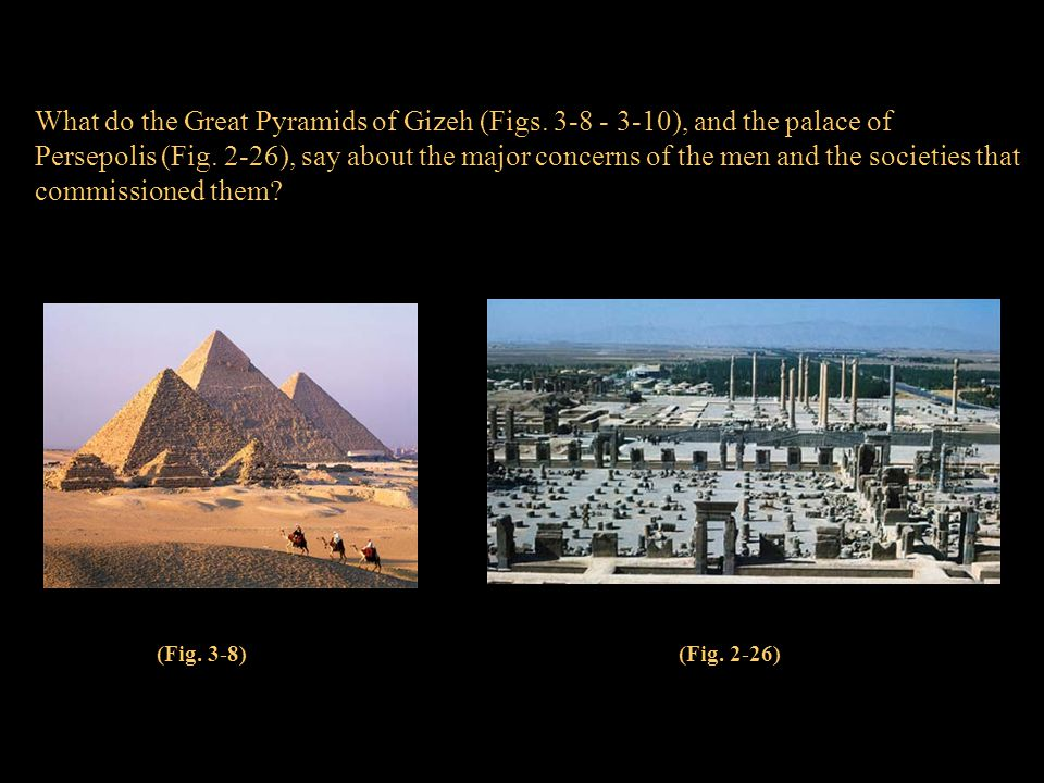 What do the Great Pyramids of Gizeh (Figs. 3-8 - 3-10), and the palace of Persepolis (Fig. 2-26), say about the major concerns of the men and the soci