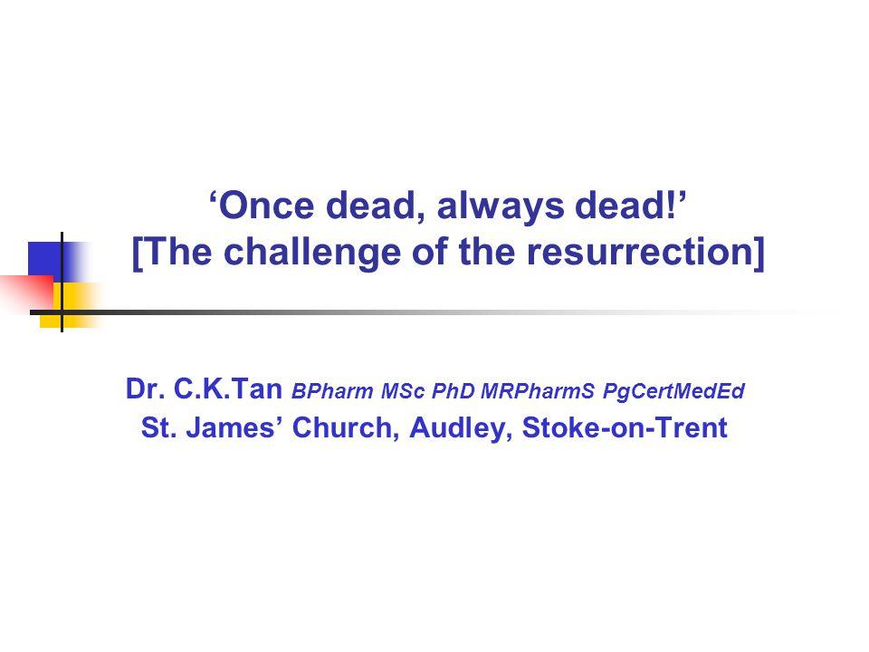 'Once dead, always dead!' [The challenge of the resurrection] Dr. C.K.Tan BPharm MSc PhD MRPharmS PgCertMedEd St. James' Church, Audley, Stoke-on-Tren