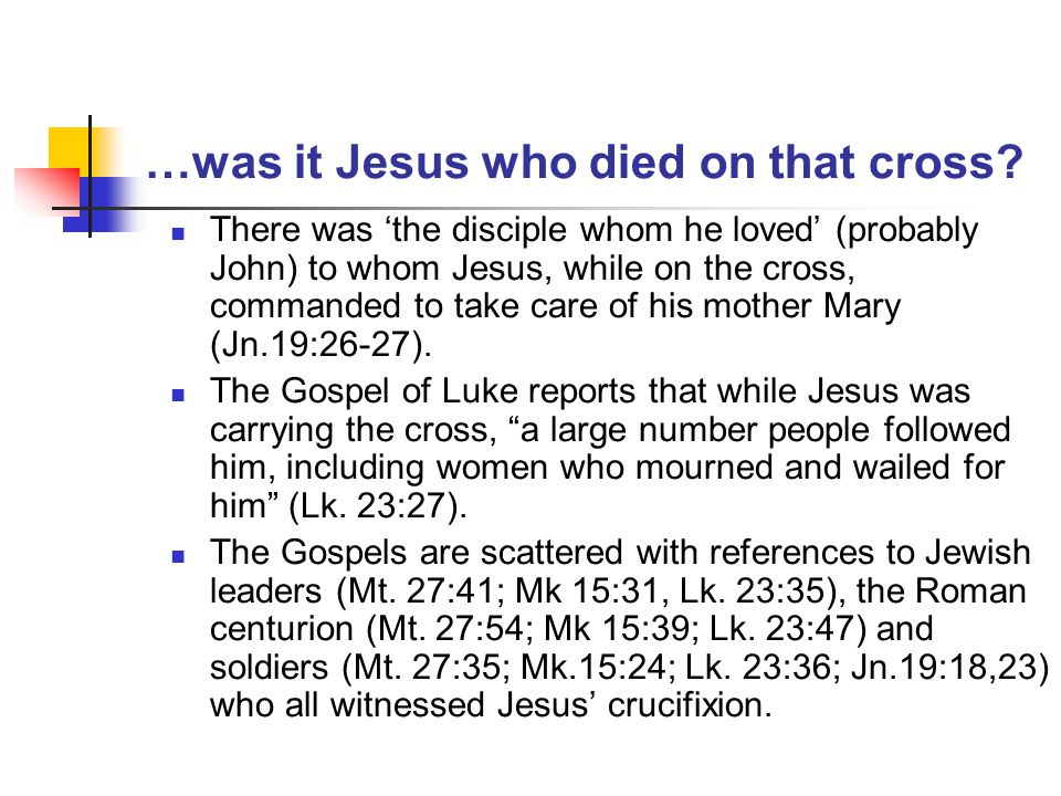 …was it Jesus who died on that cross? There was 'the disciple whom he loved' (probably John) to whom Jesus, while on the cross, commanded to take care