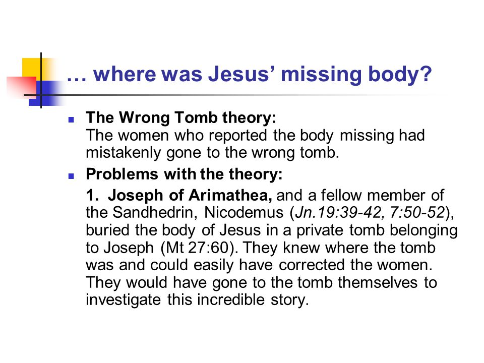 … where was Jesus' missing body? The Wrong Tomb theory: The women who reported the body missing had mistakenly gone to the wrong tomb. Problems with t