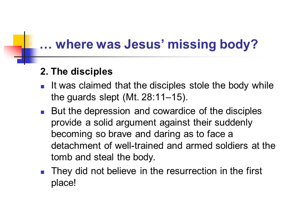 … where was Jesus' missing body? 2. The disciples It was claimed that the disciples stole the body while the guards slept (Mt. 28:11–15). But the depr