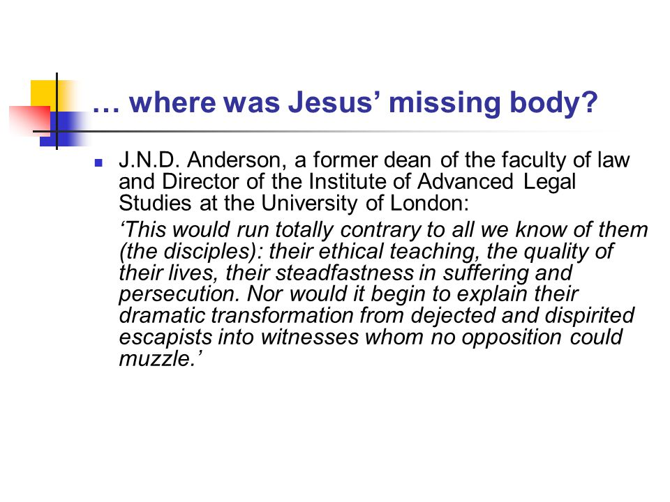 … where was Jesus' missing body? J.N.D. Anderson, a former dean of the faculty of law and Director of the Institute of Advanced Legal Studies at the U