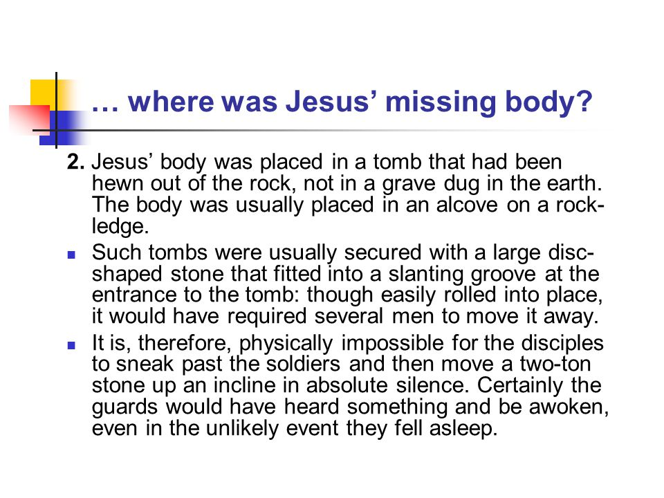 … where was Jesus' missing body? 2. Jesus' body was placed in a tomb that had been hewn out of the rock, not in a grave dug in the earth. The body was