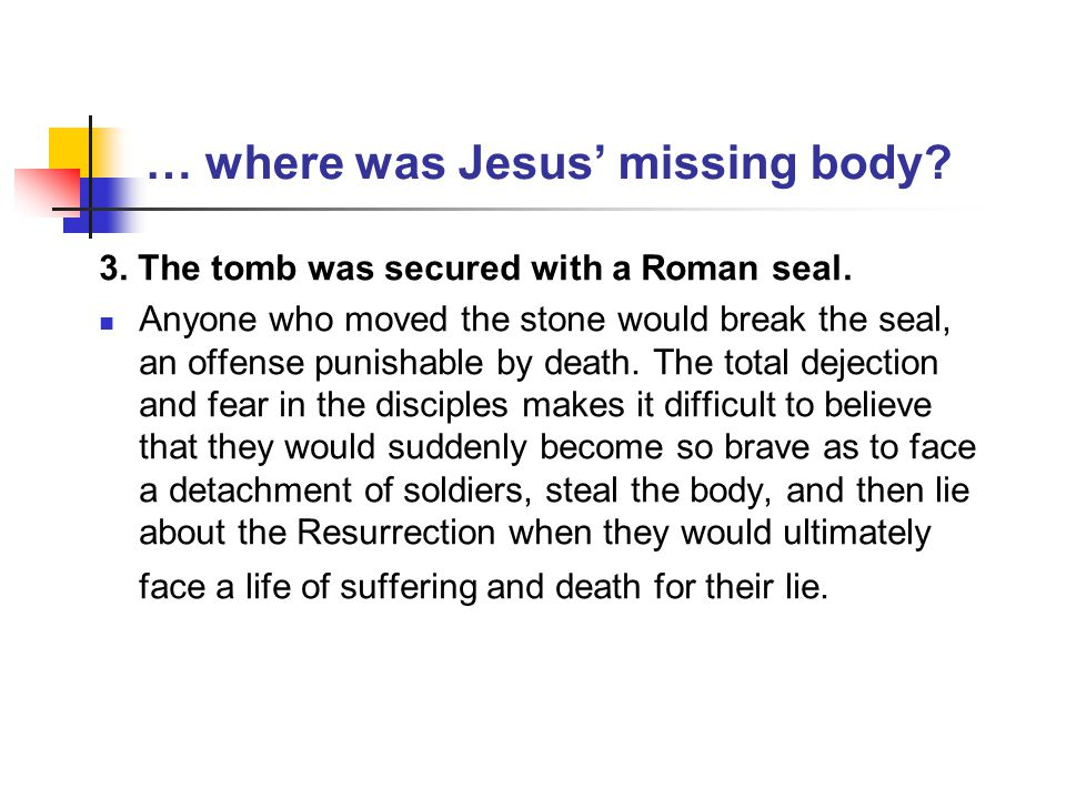 … where was Jesus' missing body? 3. The tomb was secured with a Roman seal. Anyone who moved the stone would break the seal, an offense punishable by
