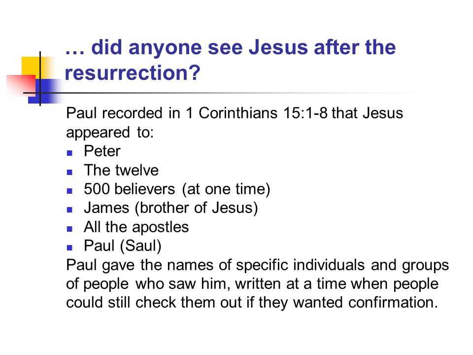 … did anyone see Jesus after the resurrection? Paul recorded in 1 Corinthians 15:1-8 that Jesus appeared to: Peter The twelve 500 believers (at one ti