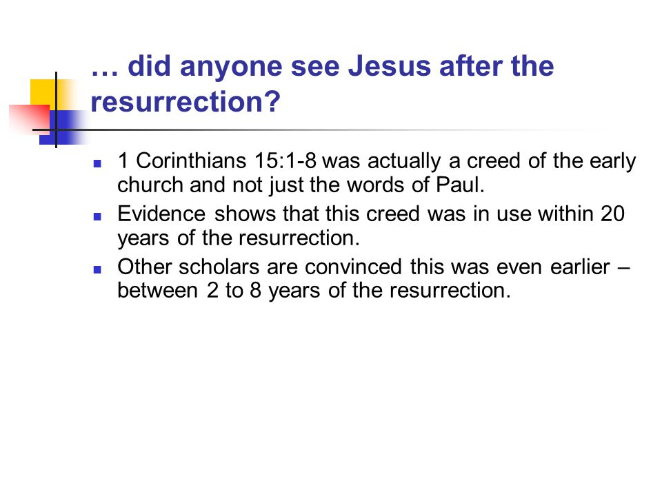 … did anyone see Jesus after the resurrection? 1 Corinthians 15:1-8 was actually a creed of the early church and not just the words of Paul. Evidence