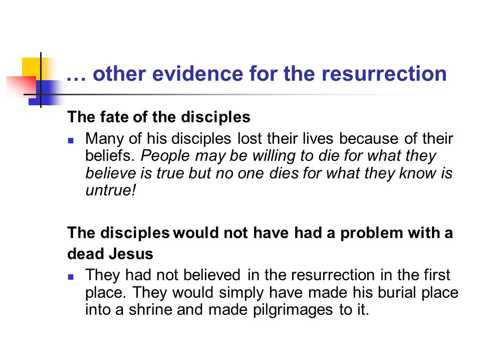 … other evidence for the resurrection The fate of the disciples Many of his disciples lost their lives because of their beliefs. People may be willing