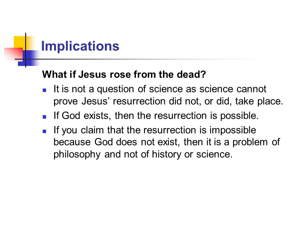 Implications What if Jesus rose from the dead? It is not a question of science as science cannot prove Jesus' resurrection did not, or did, take place