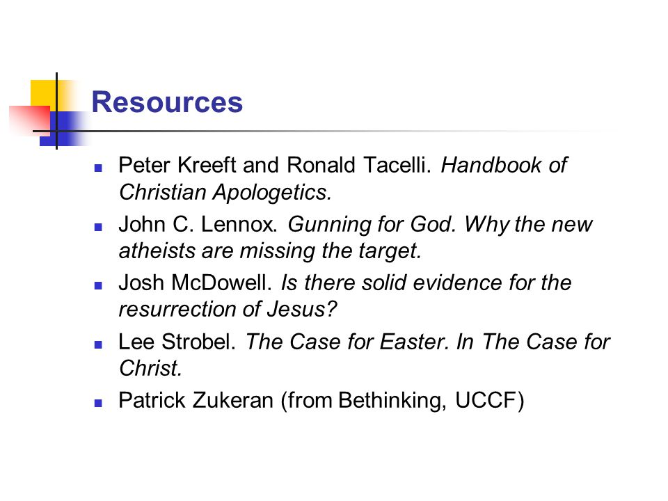 Resources Peter Kreeft and Ronald Tacelli. Handbook of Christian Apologetics. John C. Lennox. Gunning for God. Why the new atheists are missing the ta