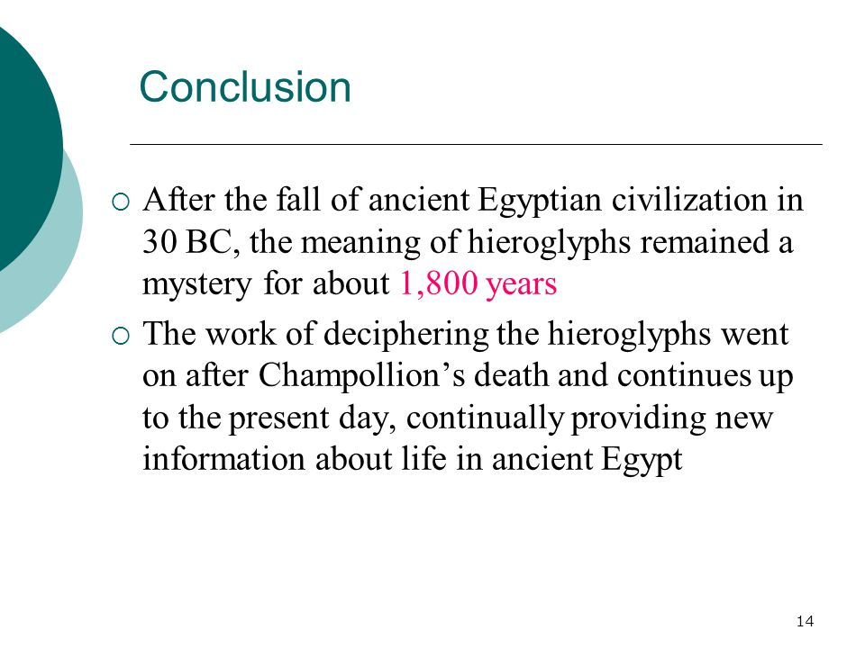 14 Conclusion  After the fall of ancient Egyptian civilization in 30 BC, the meaning of hieroglyphs remained a mystery for about 1,800 years  The work of deciphering the hieroglyphs went on after Champollion's death and continues up to the present day, continually providing new information about life in ancient Egypt