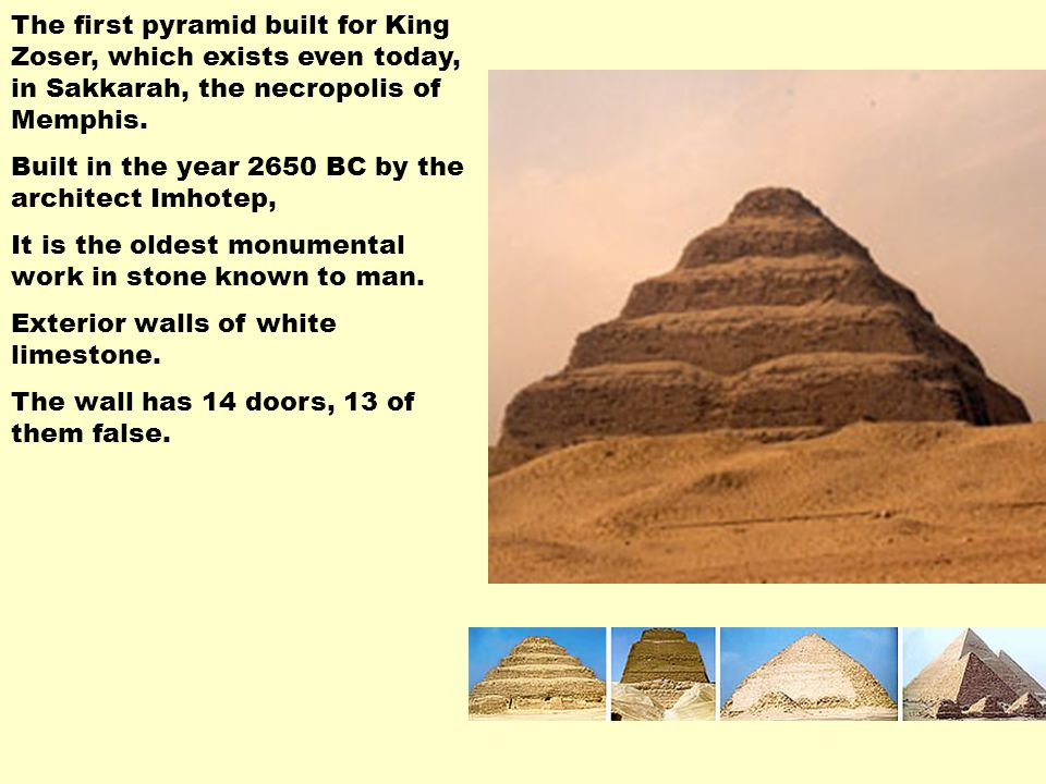 The first pyramid built for King Zoser, which exists even today, in Sakkarah, the necropolis of Memphis. Built in the year 2650 BC by the architect Im