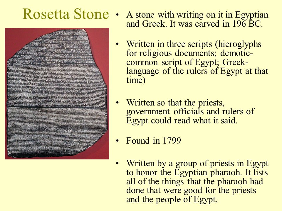 Rosetta Stone A stone with writing on it in Egyptian and Greek. It was carved in 196 BC. Written in three scripts (hieroglyphs for religious documents