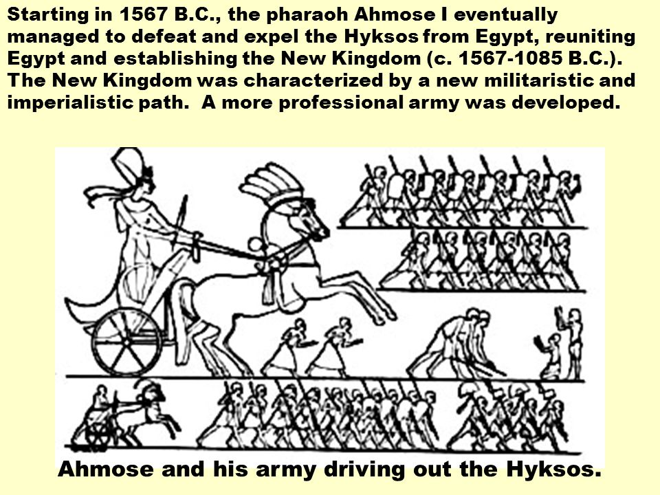 Ahmose and his army driving out the Hyksos. Starting in 1567 B.C., the pharaoh Ahmose I eventually managed to defeat and expel the Hyksos from Egypt,
