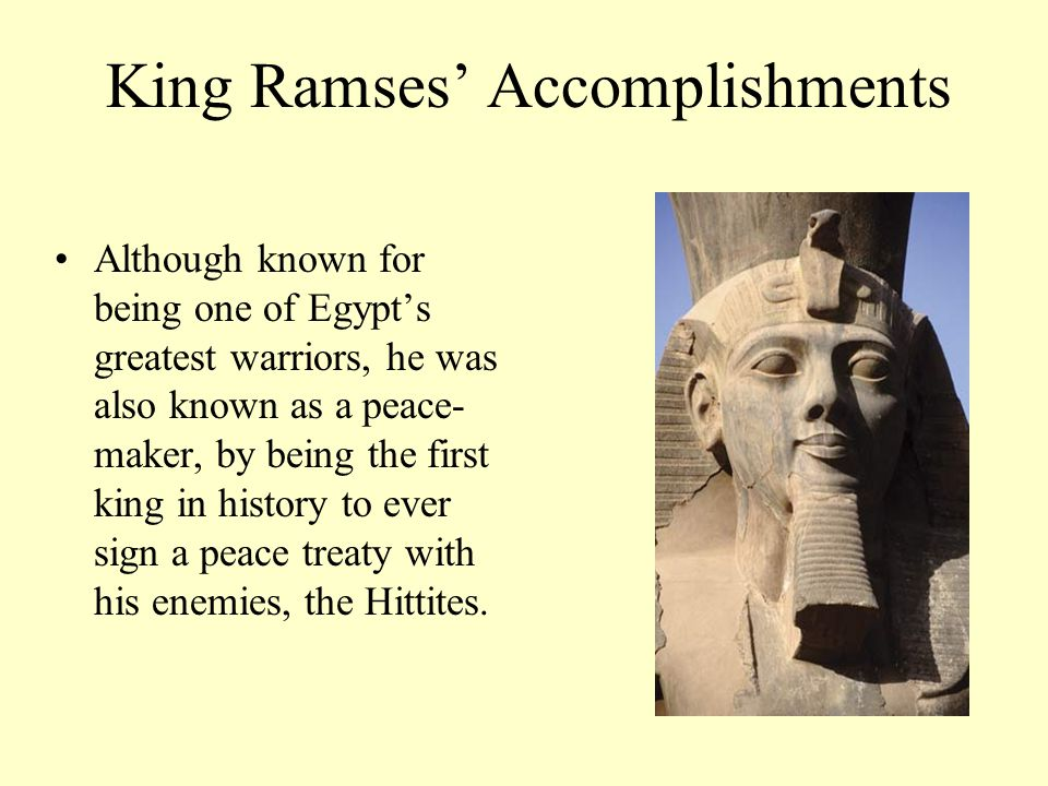 King Ramses' Accomplishments Although known for being one of Egypt's greatest warriors, he was also known as a peace- maker, by being the first king i