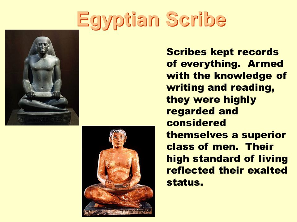 Egyptian Scribe Scribes kept records of everything. Armed with the knowledge of writing and reading, they were highly regarded and considered themselv
