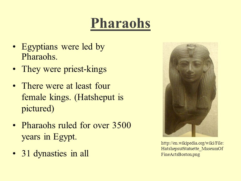 Pharaohs Egyptians were led by Pharaohs. They were priest-kings There were at least four female kings. (Hatsheput is pictured) Pharaohs ruled for over
