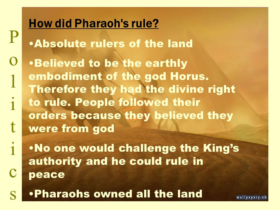 PoliticsPolitics How did Pharaoh's rule? Absolute rulers of the land Believed to be the earthly embodiment of the god Horus. Therefore they had the di