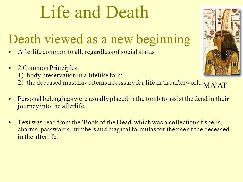 Life and Death Death viewed as a new beginning Afterlife common to all, regardless of social status 2 Common Principles: 1) body preservation in a lif
