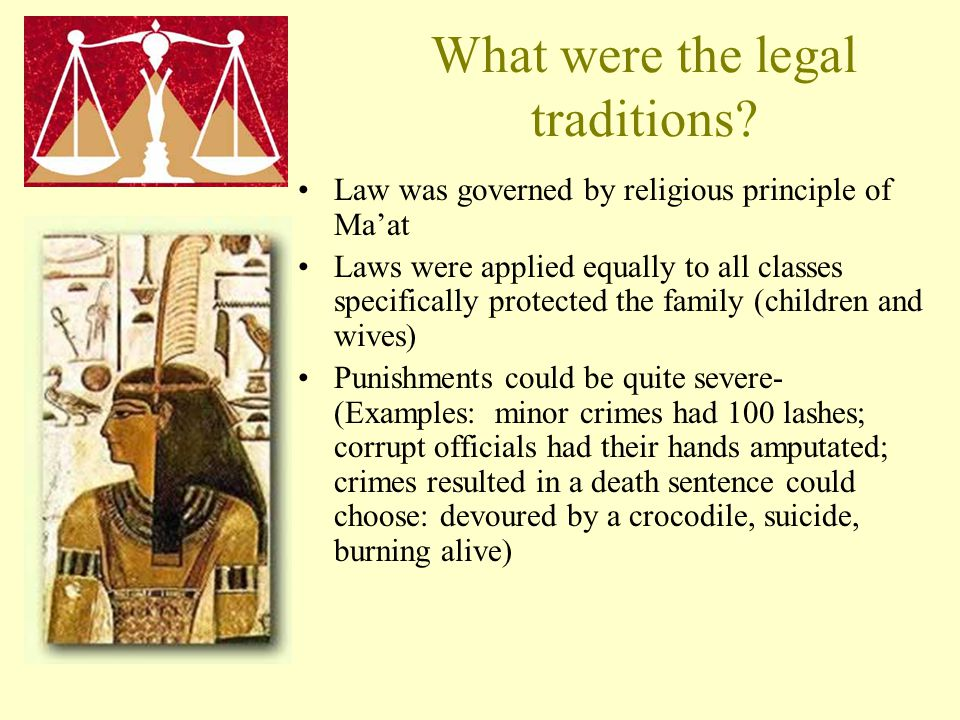 What were the legal traditions? Law was governed by religious principle of Ma'at Laws were applied equally to all classes specifically protected the f