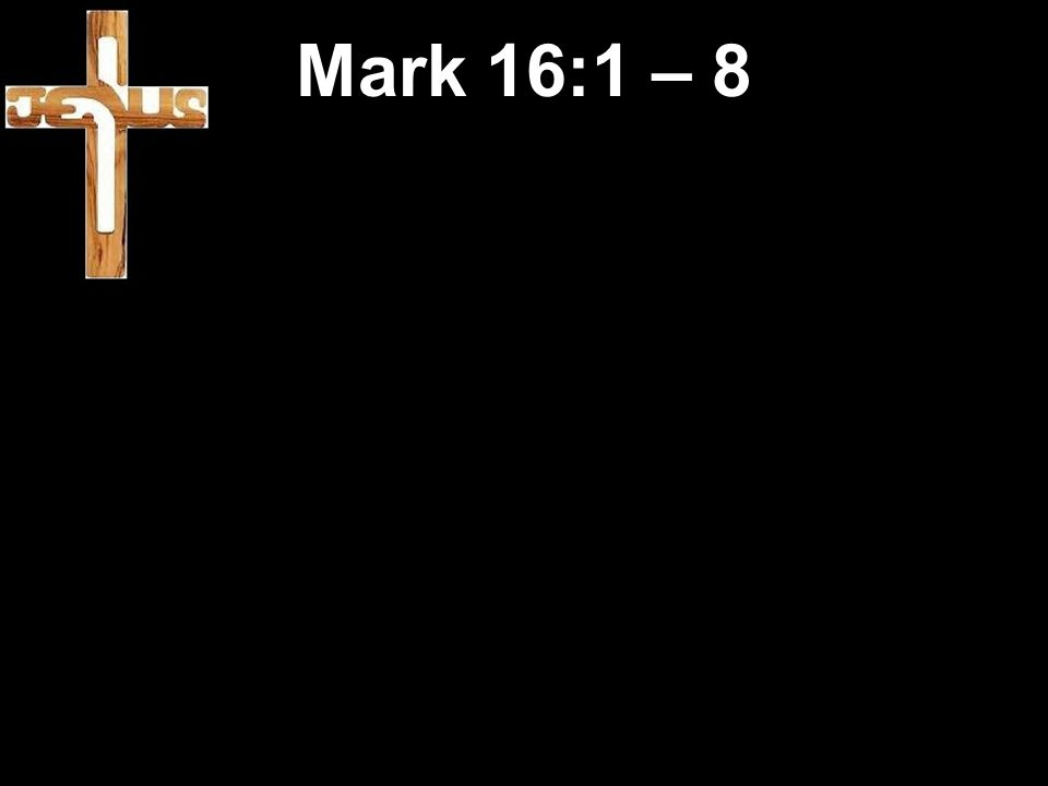 Mark 16:1 – 8