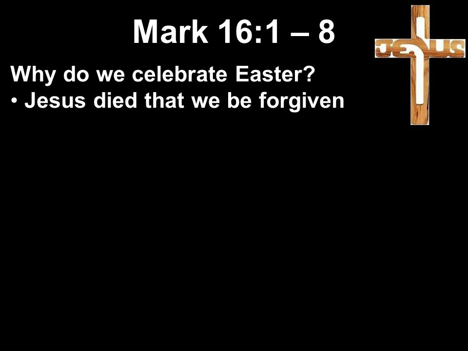 Mark 16:1 – 8 Why do we celebrate Easter Jesus died that we be forgiven