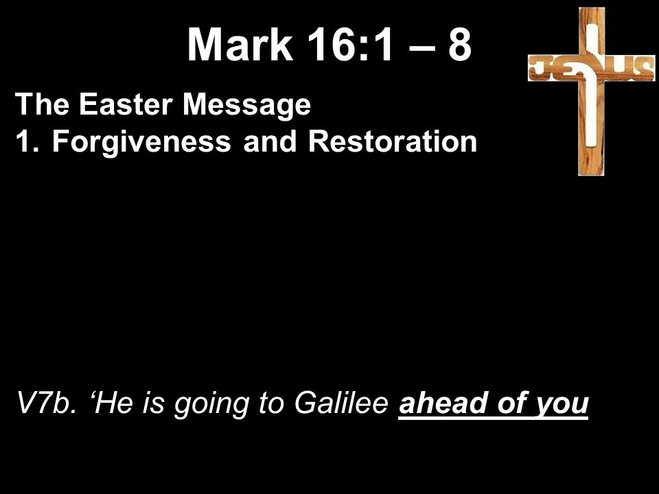 Mark 16:1 – 8 The Easter Message 1.Forgiveness and Restoration V7b.