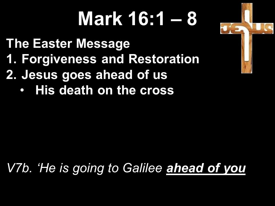 Mark 16:1 – 8 The Easter Message 1.Forgiveness and Restoration 2.Jesus goes ahead of us His death on the cross V7b.