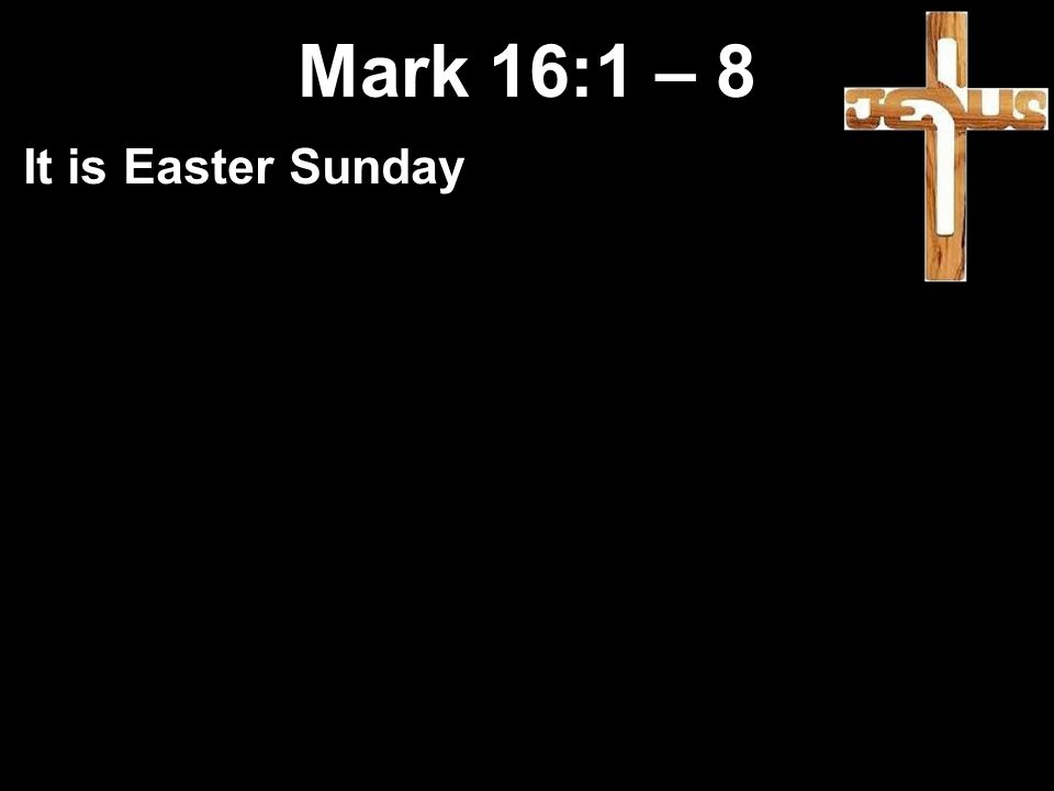 Mark 16:1 – 8 It is Easter Sunday