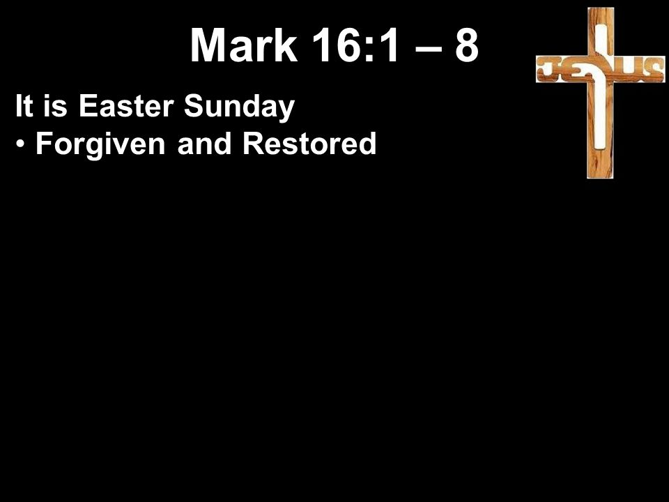 Mark 16:1 – 8 It is Easter Sunday Forgiven and Restored