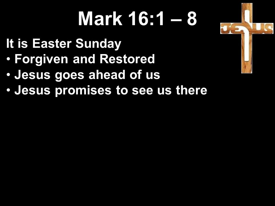 Mark 16:1 – 8 It is Easter Sunday Forgiven and Restored Jesus goes ahead of us Jesus promises to see us there