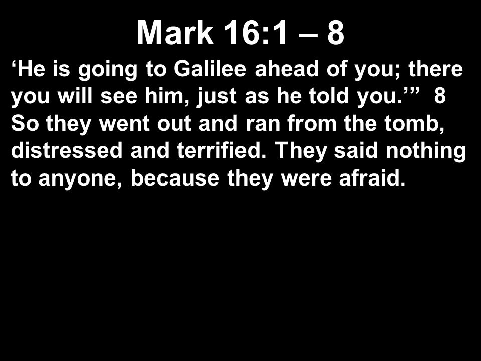 Mark 16:1 – 8 'He is going to Galilee ahead of you; there you will see him, just as he told you.' 8 So they went out and ran from the tomb, distressed and terrified.