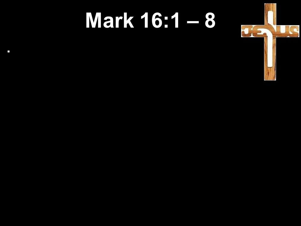 Mark 16:1 – 8.