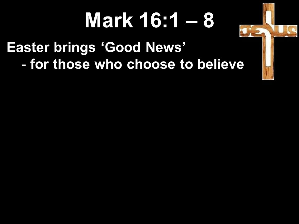 Mark 16:1 – 8 Easter brings 'Good News' - for those who choose to believe