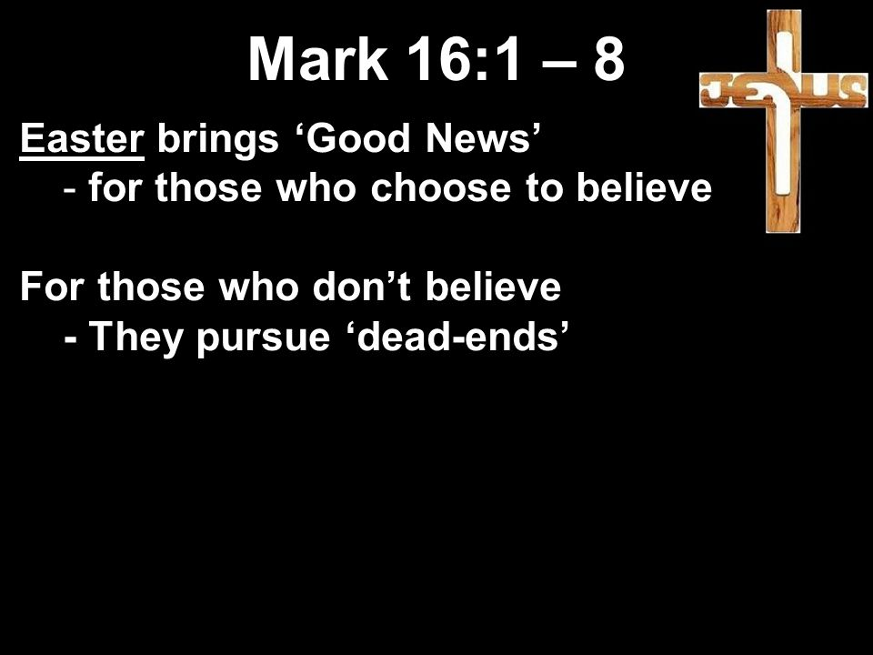 Mark 16:1 – 8 Easter brings 'Good News' - for those who choose to believe For those who don't believe - They pursue 'dead-ends'