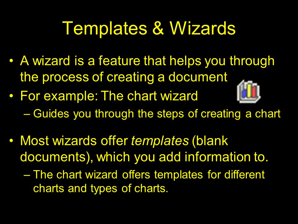 Templates & Wizards A wizard is a feature that helps you through the process of creating a document For example: The chart wizard –Guides you through the steps of creating a chart Most wizards offer templates (blank documents), which you add information to.