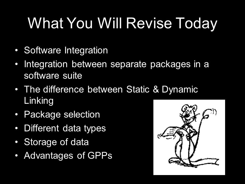 What You Will Revise Today Software Integration Integration between separate packages in a software suite The difference between Static & Dynamic Linking Package selection Different data types Storage of data Advantages of GPPs
