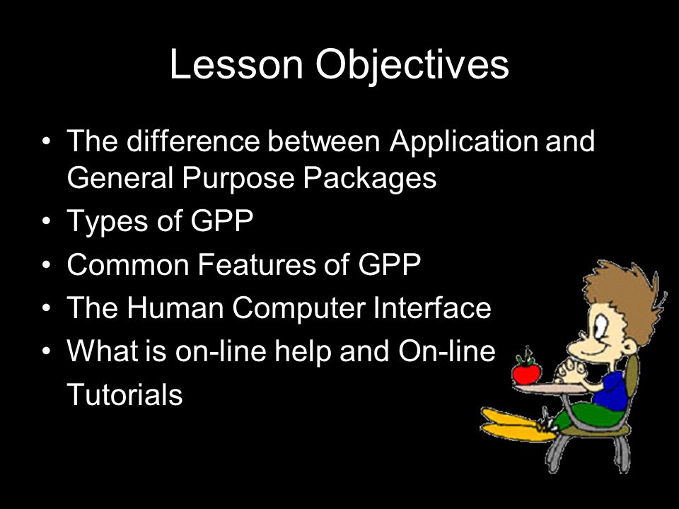 Lesson Objectives The difference between Application and General Purpose Packages Types of GPP Common Features of GPP The Human Computer Interface What is on-line help and On-line Tutorials