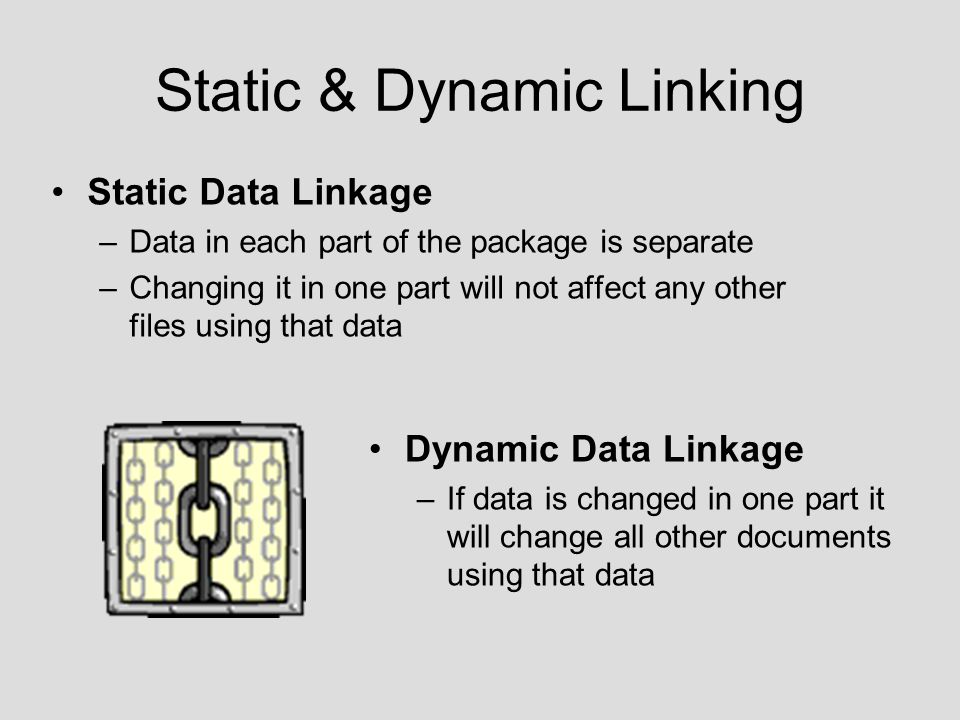 Static & Dynamic Linking Static Data Linkage –Data in each part of the package is separate –Changing it in one part will not affect any other files using that data Dynamic Data Linkage –If data is changed in one part it will change all other documents using that data