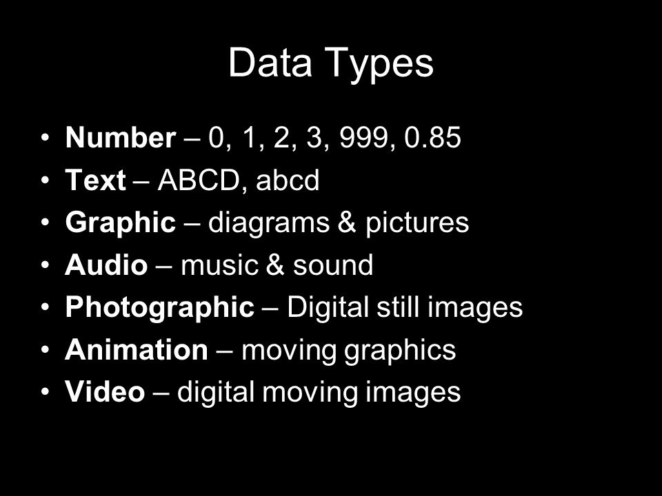 Data Types Number – 0, 1, 2, 3, 999, 0.85 Text – ABCD, abcd Graphic – diagrams & pictures Audio – music & sound Photographic – Digital still images Animation – moving graphics Video – digital moving images