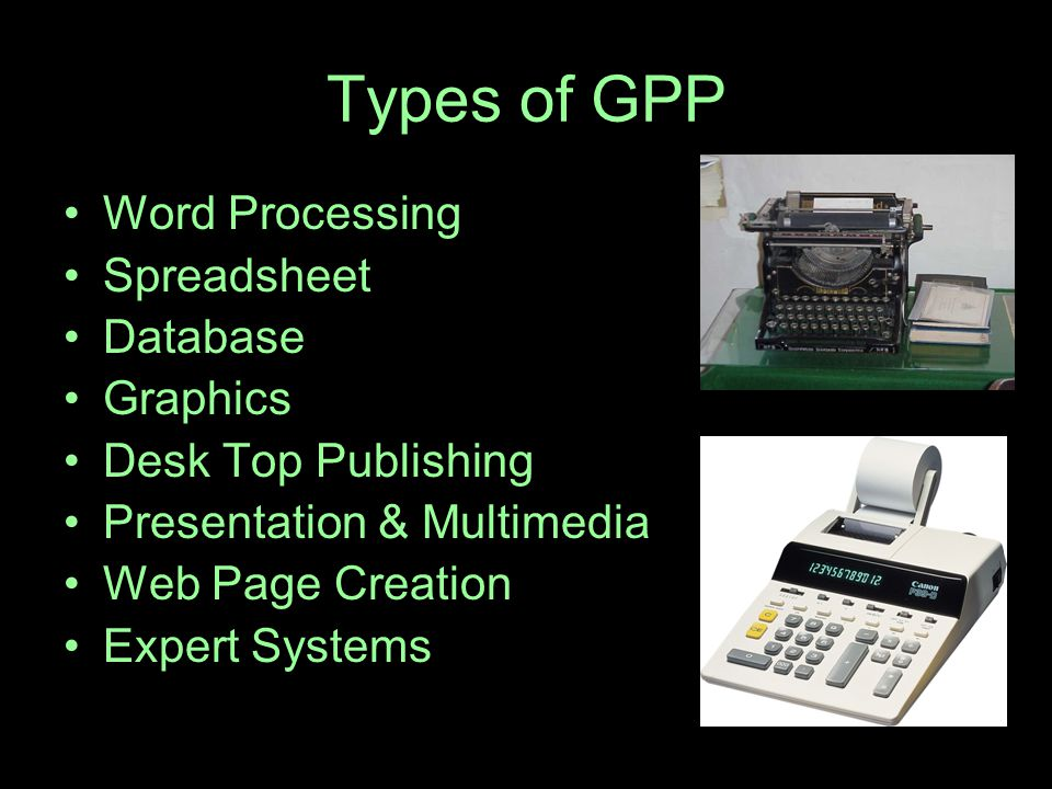 Types of GPP Word Processing Spreadsheet Database Graphics Desk Top Publishing Presentation & Multimedia Web Page Creation Expert Systems