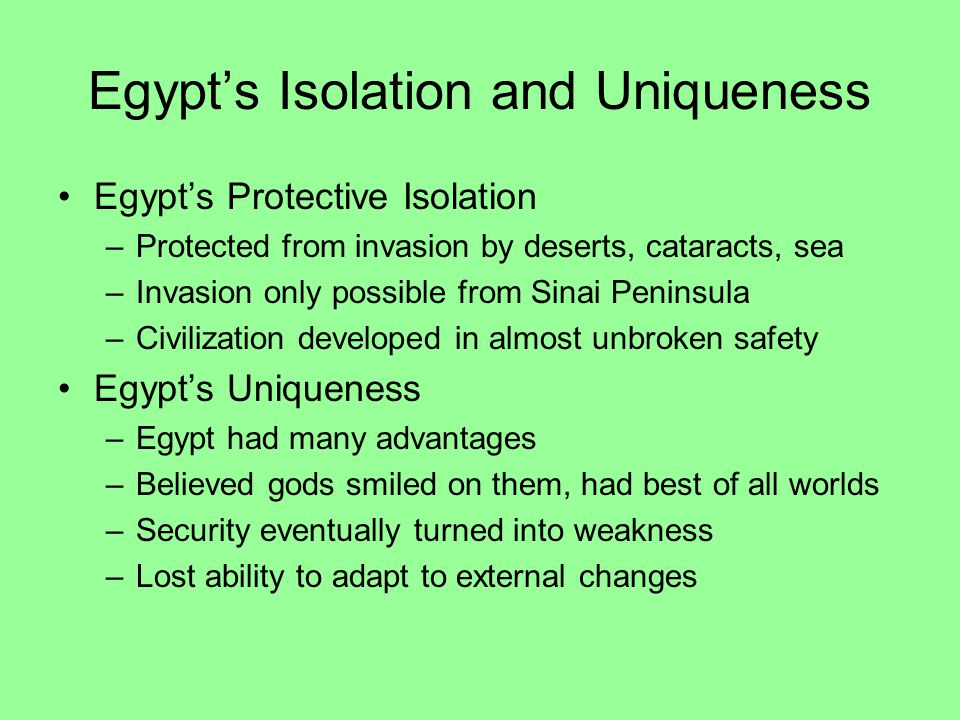 Egypt's Isolation and Uniqueness Egypt's Protective Isolation –Protected from invasion by deserts, cataracts, sea –Invasion only possible from Sinai Peninsula –Civilization developed in almost unbroken safety Egypt's Uniqueness –Egypt had many advantages –Believed gods smiled on them, had best of all worlds –Security eventually turned into weakness –Lost ability to adapt to external changes