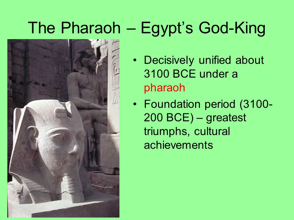 The Pharaoh – Egypt's God-King Decisively unified about 3100 BCE under a pharaoh Foundation period (3100- 200 BCE) – greatest triumphs, cultural achievements