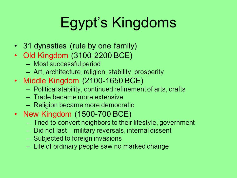 Egypt's Kingdoms 31 dynasties (rule by one family) Old Kingdom (3100-2200 BCE) –Most successful period –Art, architecture, religion, stability, prosperity Middle Kingdom (2100-1650 BCE) –Political stability, continued refinement of arts, crafts –Trade became more extensive –Religion became more democratic New Kingdom (1500-700 BCE) –Tried to convert neighbors to their lifestyle, government –Did not last – military reversals, internal dissent –Subjected to foreign invasions –Life of ordinary people saw no marked change