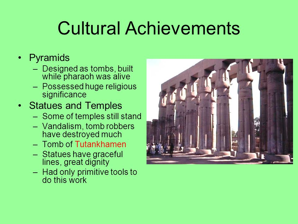 Cultural Achievements Pyramids –Designed as tombs, built while pharaoh was alive –Possessed huge religious significance Statues and Temples –Some of temples still stand –Vandalism, tomb robbers have destroyed much –Tomb of Tutankhamen –Statues have graceful lines, great dignity –Had only primitive tools to do this work