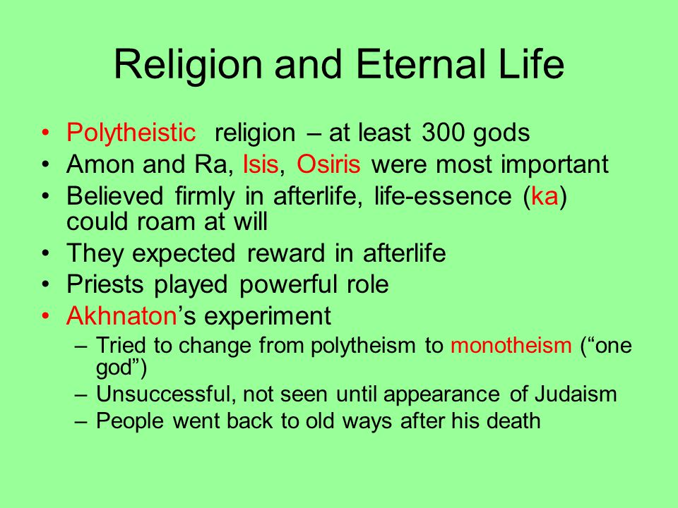 Religion and Eternal Life Polytheistic religion – at least 300 gods Amon and Ra, Isis, Osiris were most important Believed firmly in afterlife, life-essence (ka) could roam at will They expected reward in afterlife Priests played powerful role Akhnaton's experiment –Tried to change from polytheism to monotheism ( one god ) –Unsuccessful, not seen until appearance of Judaism –People went back to old ways after his death