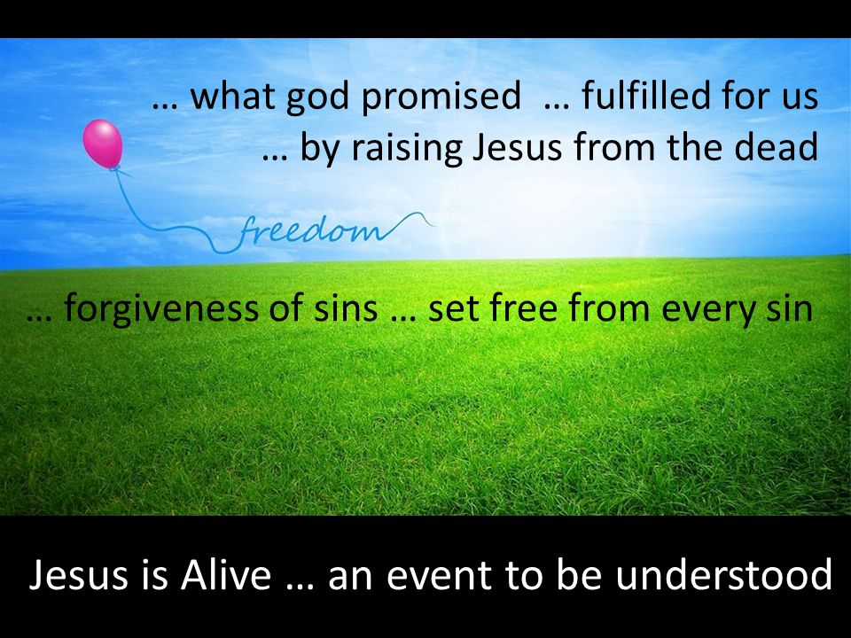 Jesus is Alive … an event to be understood … what god promised … fulfilled for us … by raising Jesus from the dead … forgiveness of sins … set free from every sin